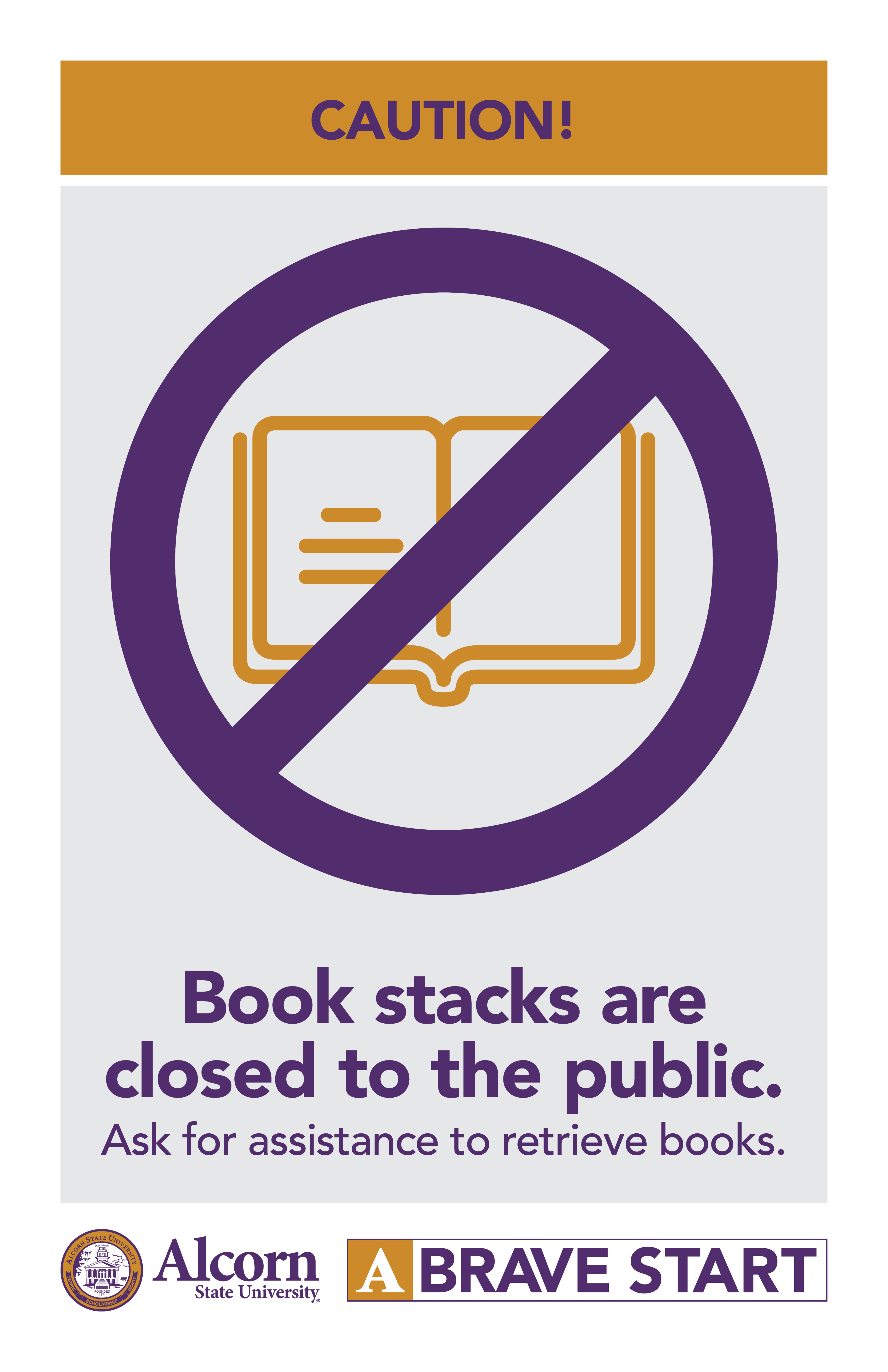 CAUTION! (Picture of book with closed mark over it) Book stacks are closed to the public. Ask for assistance to retrieve books. (Alcorn logo mark. A Brave Start logo mark.)
