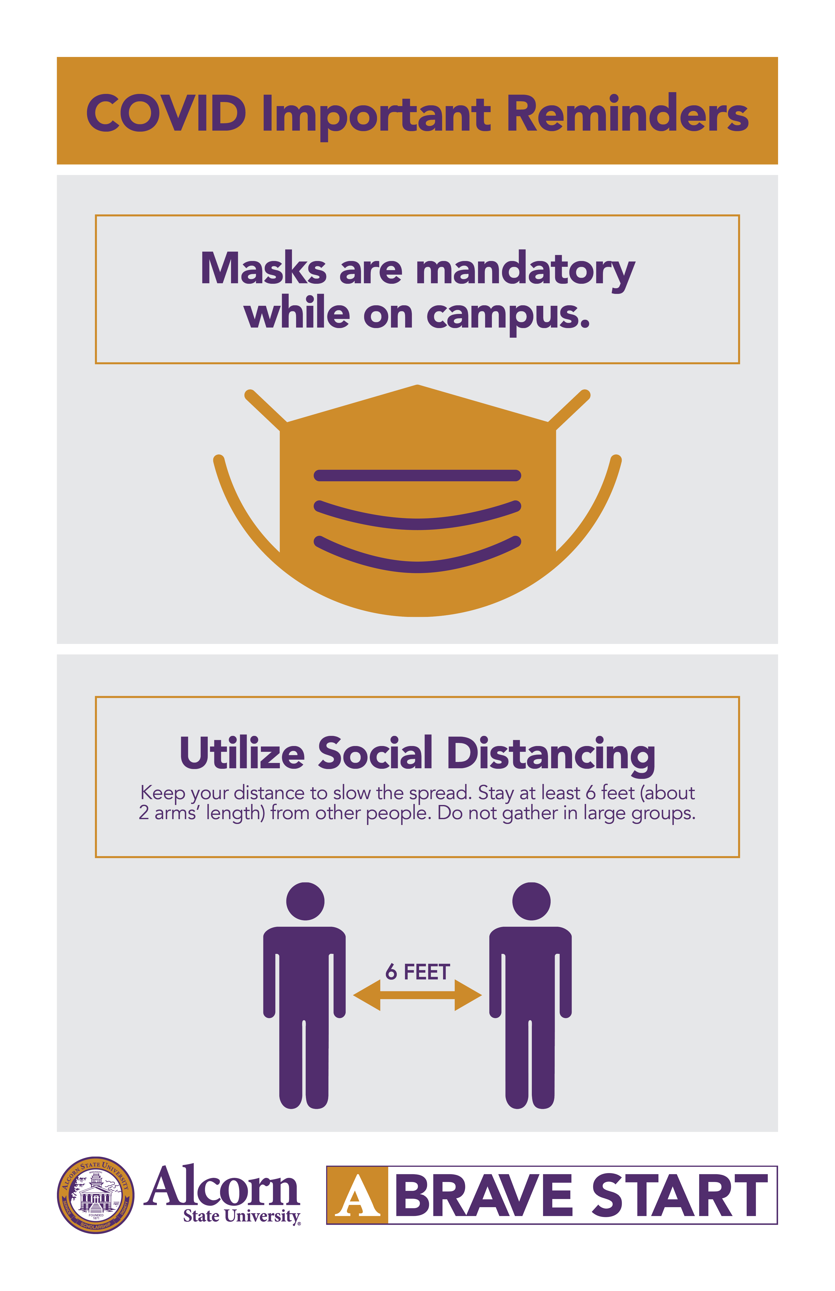 COVID Important Reminders. Masks are mandatory while on campus (Picture of a mask). Utilize Social Distancing Keep your distance to slow the spread. Stay at least 6 feet (about 2 arms' length) from other people. Do not gather in large groups (Picture of two people standing six feet apart). (Alcorn logo mark. A Brave Start logo mark.)