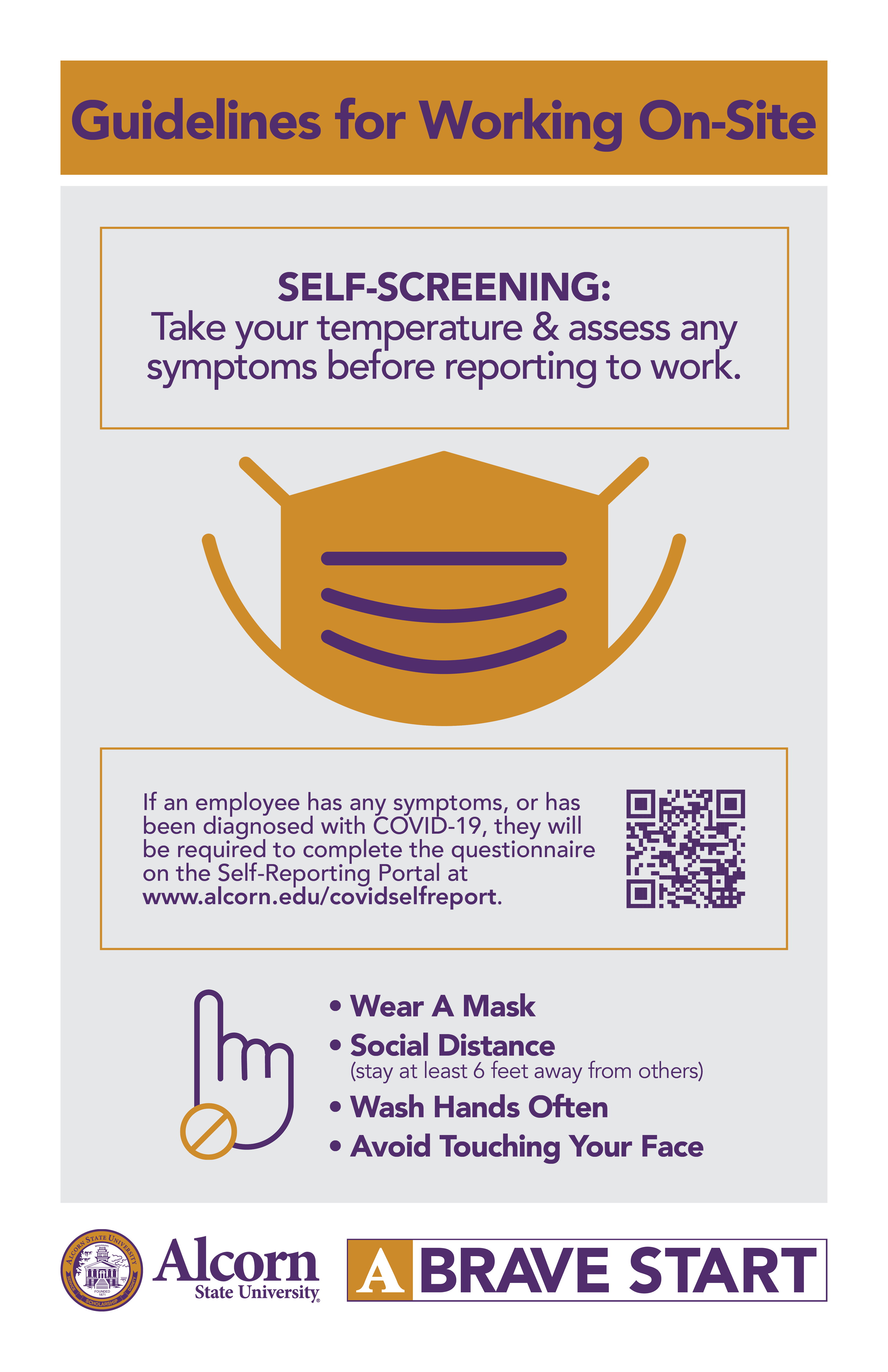 Guidelines for Working On-Site. SELF-SCREENING: Take your temperature & assess any symptoms before reporting to work (Picture of a mask). If an employee has any symptoms, or has been diagnosed with COVID-19, they will be required to complete the questionnaire on the Self-Reporting Portal at www.alcorn.edu/covidselfreport. (Picture of a hand with caution mark) • Wear A Mask • Social Distance (stay at least 6 feet away from others) • Wash Hands Often • Avoid Touching Your Face. (Alcorn logo mark. A Brave Start logo mark.)