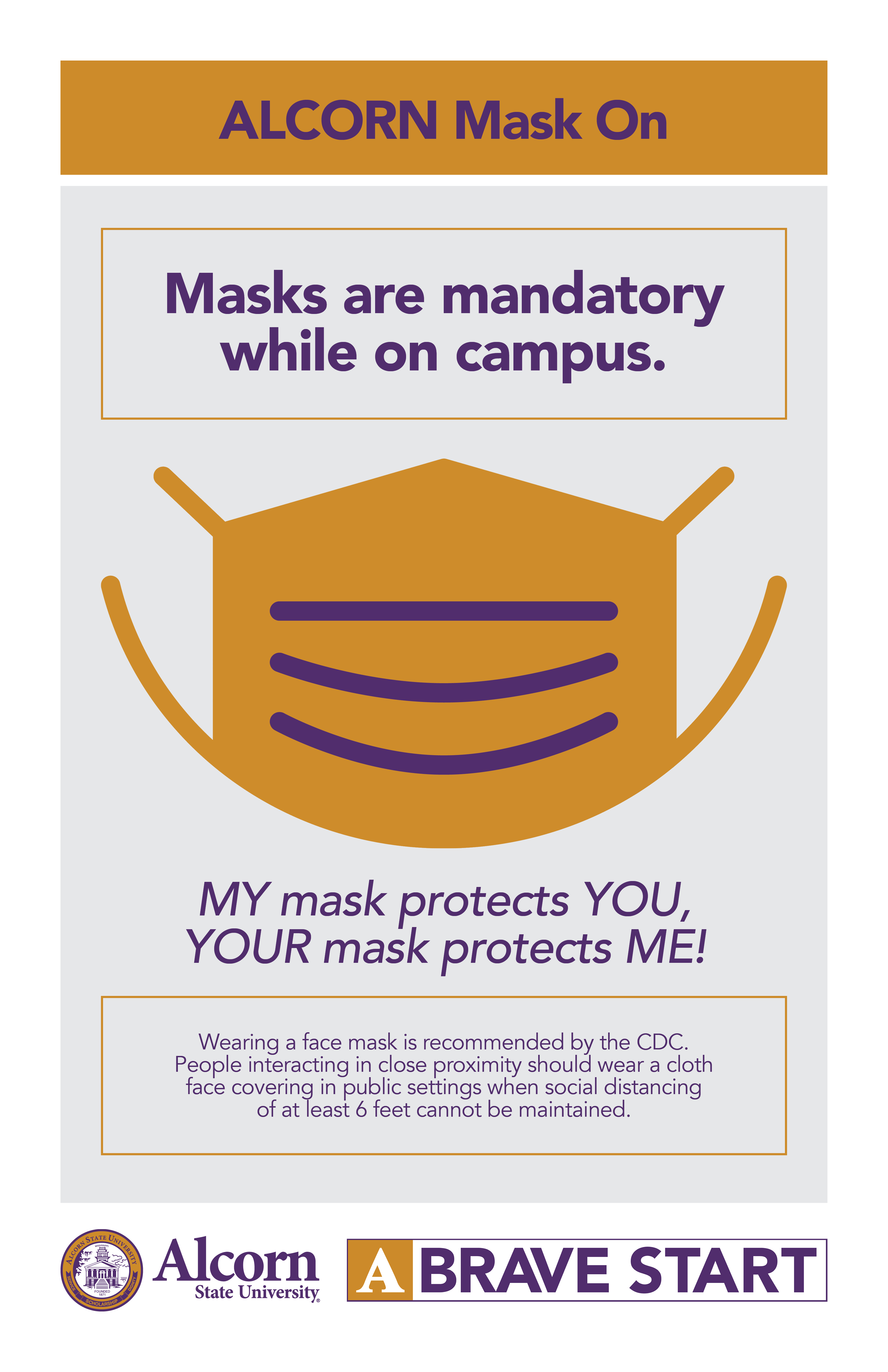 ALCORN Mask On. Masks are mandatory while on campus (Picture of a mask). MY mask protects YOU, YOUR mask protects ME! Wearing a face mask is recommended by the CDC. People interacting in close proximity should wear a cloth face covering in public settings when social distancing of at least 6 feet cannot be maintained. (Alcorn logo mark. A Brave Start logo mark.)
