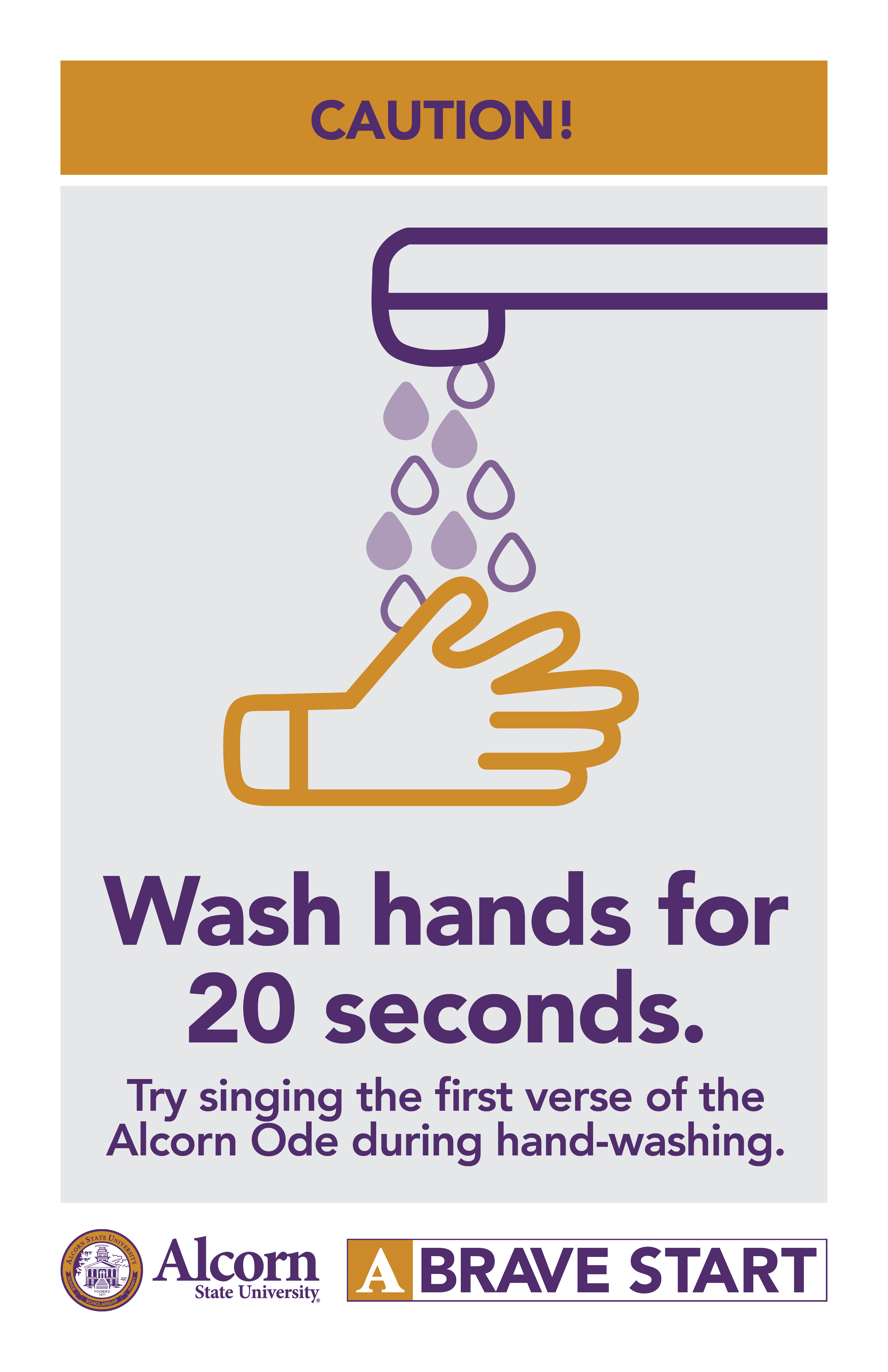 CAUTION! (Picture of hand washing)  Wash hands for 20 seconds. Try singing the fi rst verse of the Alcorn Ode during hand-washing.  (Alcorn logo mark. A Brave Start logo mark.)